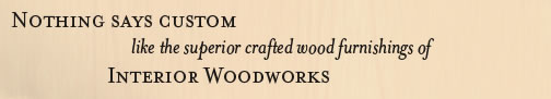 Nothing Says Custom like the superior crafted wood furnishing of Interior Woodworks